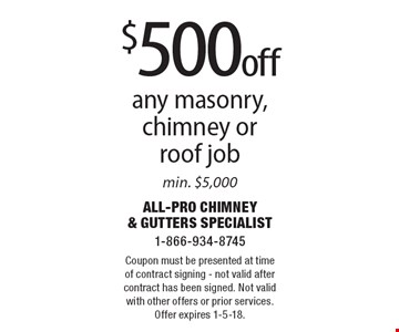 $500 off any masonry, chimney or roof job min. $5,000. Coupon must be presented at time of contract signing - not valid after contract has been signed. Not valid with other offers or prior services. Offer expires 1-5-18.