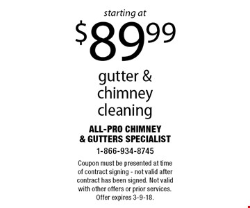 Gutter & chimney cleaning starting at $89.99. Coupon must be presented at time of contract signing. Not valid after contract has been signed. Not valid with other offers or prior services. Offer expires 3-9-18.