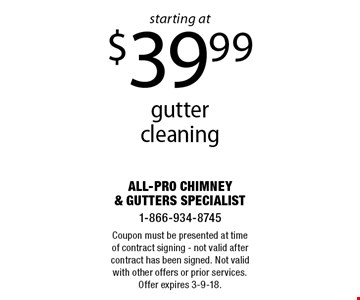 Gutter cleaning starting at $39.99. Coupon must be presented at time of contract signing - not valid after contract has been signed. Not valid with other offers or prior services. Offer expires 3-9-18.