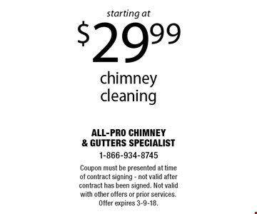 Chimney cleaning starting at $29.99. Coupon must be presented at time of contract signing - not valid after contract has been signed. Not valid with other offers or prior services. Offer expires 3-9-18.