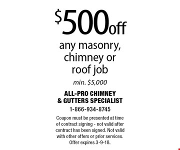 $500 off any masonry, chimney or roof job. Min. $5,000. Coupon must be presented at time of contract signing - not valid after contract has been signed. Not valid with other offers or prior services. Offer expires 3-9-18.