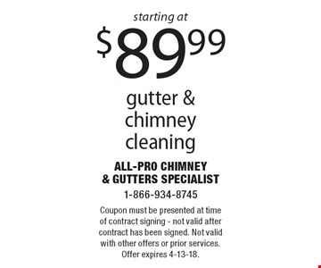 starting at $89.99 gutter & chimney cleaning. Coupon must be presented at time of contract signing - not valid after contract has been signed. Not valid with other offers or prior services. Offer expires 4-13-18.
