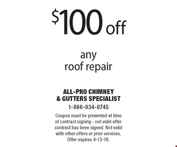 $100 off any roof repair. Coupon must be presented at time of contract signing - not valid after contract has been signed. Not valid with other offers or prior services. Offer expires 4-13-18.
