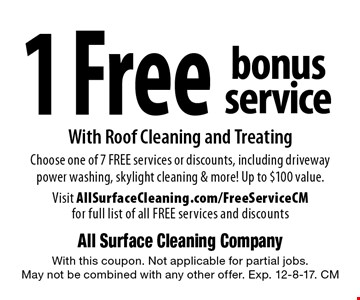 1 Free bonus service With Roof Cleaning and TreatingChoose one of 7 FREE services or discounts, including driveway power washing, skylight cleaning & more! Up to $100 value. Visit AllSurfaceCleaning.com/FreeServiceCM for full list of all FREE services and discounts. With this coupon. Not applicable for partial jobs. May not be combined with any other offer. Exp. 12-8-17. CM