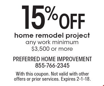 15% OFF home remodel project any work, minimum $3,500 or more. With this coupon. Not valid with other offers or prior services. Expires 2-1-18.
