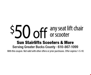 $50 off any seat lift chairor scooter. With this coupon. Not valid with other offers or prior purchases. Offer expires 1-5-18.