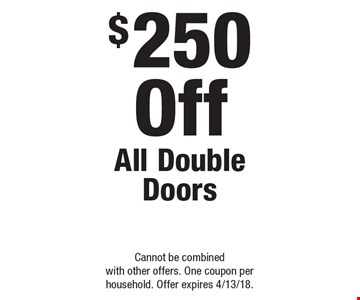 $250 Off All Double Doors. Cannot be combined with other offers. One coupon per household. Offer expires 4/13/18.
