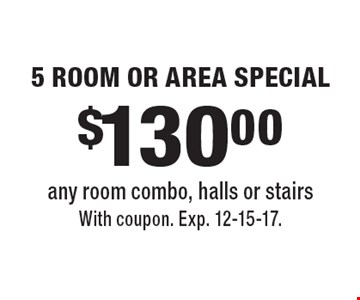 $130.00 5 ROOM OR AREA SPECIAL any room combo, halls or stairs. With coupon. Exp. 12-15-17.