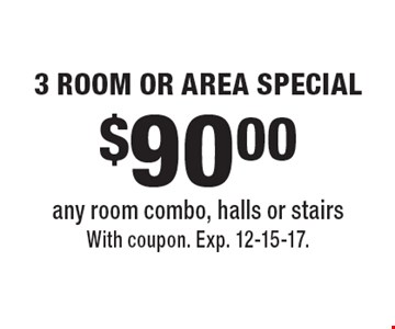 $90.00 3 ROOM OR AREA SPECIAL any room combo, halls or stairs. With coupon. Exp. 12-15-17.