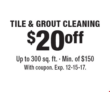 $20 off TILE & GROUT CLEANING Up to 300 sq. ft. - Min. of $150. With coupon. Exp. 12-15-17.