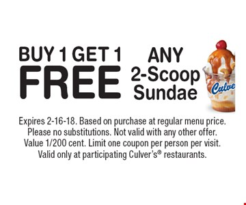 BUY 1 GET 1 FREE ANY 2-Scoop Sundae. Expires 2-16-18. Based on purchase at regular menu price. Please no substitutions. Not valid with any other offer. Value 1/200 cent. Limit one coupon per person per visit. Valid only at participating Culver's restaurants.