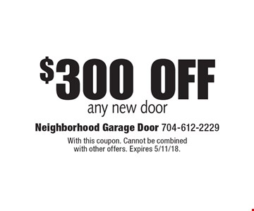 $300 off any new door. With this coupon. Cannot be combined with other offers. Expires 5/11/18.