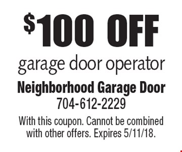 $100 off garage door operator. With this coupon. Cannot be combined with other offers. Expires 5/11/18.