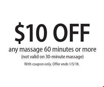 $10 OFF any massage 60 minutes or more (not valid on 30-minute massage). With coupon only. Offer ends 1/5/18.