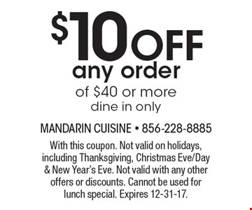 $10 off any order of $40 or more. Dine in only. With this coupon. Not valid on holidays, including Thanksgiving, Christmas Eve/Day & New Year's Eve. Not valid with any other offers or discounts. Cannot be used for lunch special. Expires 12-31-17.