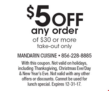 $5 off any order of $30 or more. Take-out only. With this coupon. Not valid on holidays, including Thanksgiving, Christmas Eve/Day & New Year's Eve. Not valid with any other offers or discounts. Cannot be used for lunch special. Expires 12-31-17.