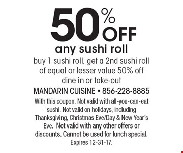 50% OFF any sushi roll. Buy 1 sushi roll, get a 2nd sushi roll of equal or lesser value 50% off dine in or take-out. With this coupon. Not valid with all-you-can-eat sushi. Not valid on holidays, including Thanksgiving, Christmas Eve/Day & New Year's Eve.Not valid with any other offers or discounts. Cannot be used for lunch special. Expires 12-31-17.