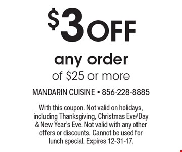 $3 OFF any order of $25 or more. With this coupon. Not valid on holidays, including Thanksgiving, Christmas Eve/Day & New Year's Eve. Not valid with any other offers or discounts. Cannot be used for lunch special. Expires 12-31-17.