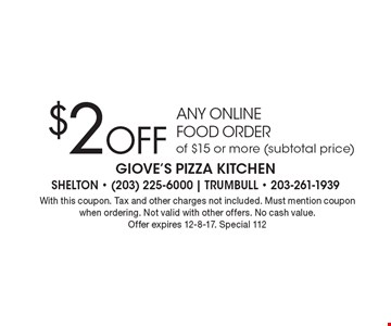 $2Off any online food order of $15 or more (subtotal price). With this coupon. Tax and other charges not included. Must mention coupon when ordering. Not valid with other offers. No cash value. Offer expires 12-8-17. Special 112