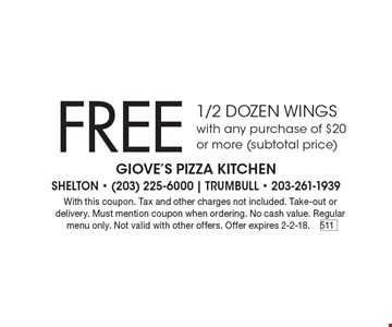 Free 1/2 dozen wings with any purchase of $20 or more (subtotal price). With this coupon. Tax and other charges not included. Take-out or delivery. Must mention coupon when ordering. No cash value. Regular menu only. Not valid with other offers. Offer expires 2-2-18.511