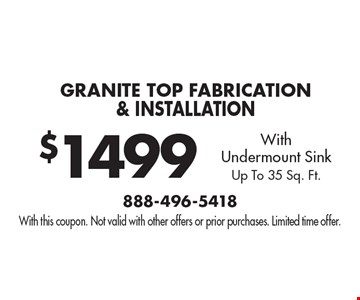 $1499 Granite Top Fabrication & Installation With Undermount Sink. Up To 35 Sq. Ft.. With this coupon. Not valid with other offers or prior purchases. Limited time offer.