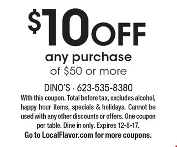 $10 OFF any purchase of $50 or more. With this coupon. Total before tax, excludes alcohol, happy hour items, specials & holidays. Cannot be used with any other discounts or offers. One coupon per table. Dine in only. Expires 12-8-17. Go to LocalFlavor.com for more coupons.