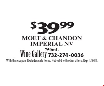 $39.99 Moet & Chandon Imperial NV 750mL. With this coupon. Excludes sale items. Not valid with other offers. Exp. 1/5/18.