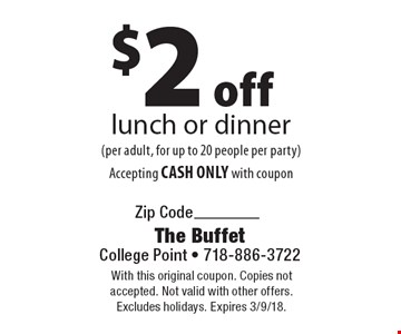 $2 off lunch or dinner (per adult, for up to 20 people per party). Accepting CASH ONLY with coupon. With this original coupon. Copies not accepted. Not valid with other offers. Excludes holidays. Expires 3/9/18.