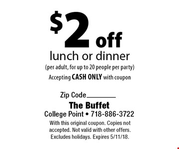 $2 off lunch or dinner (per adult, for up to 20 people per party). Accepting CASH ONLY with coupon. With this original coupon. Copies not accepted. Not valid with other offers. Excludes holidays. Expires 5/11/18.