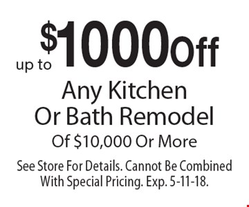 $1000 Off Any Kitchen Or Bath Remodel Of $10,000 Or More. See Store For Details. Cannot Be Combined With Special Pricing. Exp. 5-11-18.