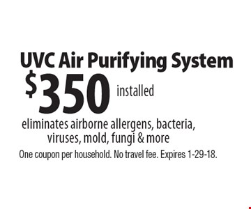 $350 UVC air purifying system. Eliminates airborne allergens, bacteria, viruses, mold, fungi & more. One coupon per household. No travel fee. Expires 1-29-18.