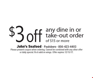 $3 off any dine in or take-out order of $15 or more. Please present coupon when ordering. Cannot be combined with any other offeror daily special. N ot valid on wings. Offer expires 12/15/17.
