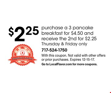 $2.25 purchase a 3 pancake breakfast for $4.50 and receive the 2nd for $2.25. Thursday & Friday only. With this coupon. Not valid with other offers or prior purchases. Expires 12-15-17. Go to LocalFlavor.com for more coupons.