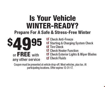 Is your vehicle winter-ready? Prepare for a safe & stress-free winter $49.95 or free with any other service. Check anti-freeze, starting & charging system check, tire check, check heater function, check exterior lights & wiper blades, check fluids. Coupon must be presented at vehicle drop-off. Most vehicles, plus tax. At participating locations. Offer expires 12-31-17.