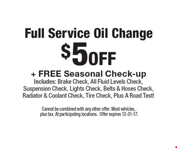 Full service oil change $5 off + free seasonal check-up. Includes: brake check, all fluid levels check, suspension check, lights check, belts & hoses check, radiator & coolant check, tire check, Plus a road test!. Cannot be combined with any other offer. Most vehicles,  plus tax. At participating locations.Offer expires 12-31-17.