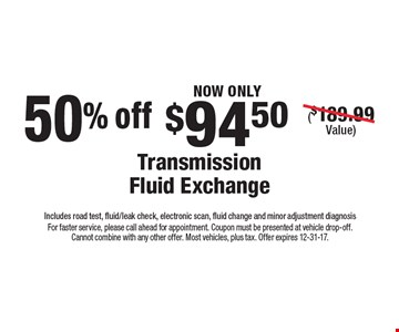Now only $94.50 transmission fluid exchange ($189.99 value) Includes road test, fluid/leak check, electronic scan, fluid change and minor adjustment diagnosis50% off. For faster service, please call ahead for appointment. Coupon must be presented at vehicle drop-off. Cannot combine with any other offer. Most vehicles, plus tax. Offer expires 12-31-17.