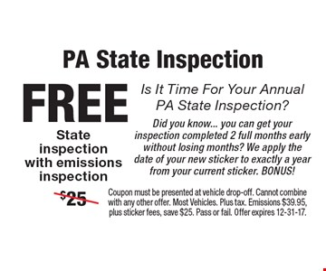 PA state inspectionIs. It time for your annual PA state Inspection? Free state inspection with emissions inspection. Did you know... you can get your inspection completed 2 full months early without losing months? We apply the date of your new sticker to exactly a year from your current sticker. Bonus! Coupon must be presented at vehicle drop-off. Cannot combine with any other offer. Most Vehicles. Plus tax. Emissions $39.95, plus sticker fees, save $25. Pass or fail. Offer expires 12-31-17.