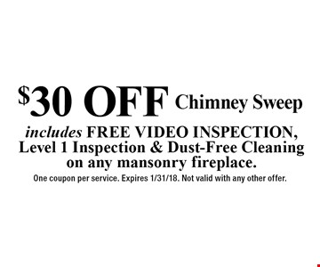 $30 OFF Chimney Sweep. Includes FREE VIDEO INSPECTION, Level 1 Inspection & Dust-Free Cleaning on any mansonry fireplace. One coupon per service. Expires 1/31/18. Not valid with any other offer.