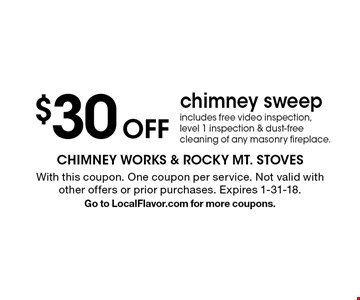 $30 Off chimney sweep includes free video inspection, level 1 inspection & dust-free cleaning of any masonry fireplace.. With this coupon. One coupon per service. Not valid with other offers or prior purchases. Expires 1-31-18.Go to LocalFlavor.com for more coupons.