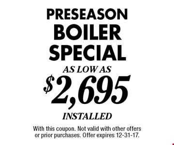 As Low As $2,695 preseason boiler special installed. With this coupon. Not valid with other offers or prior purchases. Offer expires 12-31-17.