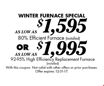 Winter FURNACE SPECIAL As Low As $1,595 (installed) 80% Efficient Furnace OR As Low As $1,995 92-95% High Efficiency Replacement Furnace (installed). With this coupon. Not valid with other offers or prior purchases. Offer expires 12-31-17.