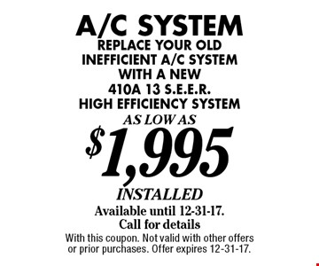 A/C System As Low As $1,995 installed. Available until 12-31-17. Replace your old inefficient a/c system with a new 410a 13 s.e.e.r. high efficiency system. Call for details. With this coupon. Not valid with other offers or prior purchases. Offer expires 12-31-17.