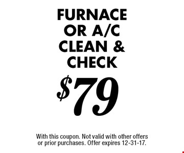 $79 furnace OR A/C clean & check. With this coupon. Not valid with other offers or prior purchases. Offer expires 12-31-17.