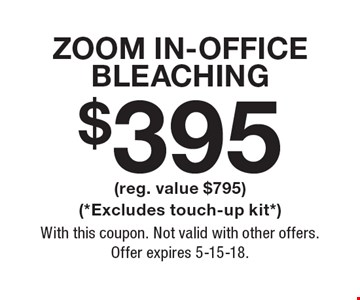 $395 ZOOM In-Office Bleaching (reg. value $795) (*Excludes touch-up kit*). With this coupon. Not valid with other offers. Offer expires 5-15-18.