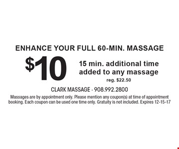 ENHANCE YOUR FULL 60-min. MASSAGE $10 15 min. additional time added to any massage reg. $22.50. Massages are by appointment only. Please mention any coupon(s) at time of appointment booking. Each coupon can be used one time only. Gratuity is not included. Expires 12-15-17