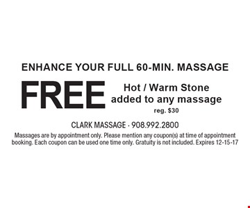 ENHANCE YOUR FULL 60-min. MASSAGE FREE Hot / Warm Stone added to any massage reg. $30. Massages are by appointment only. Please mention any coupon(s) at time of appointment booking. Each coupon can be used one time only. Gratuity is not included. Expires 12-15-17