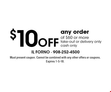 $10 Off any order of $60 or more, take-out or delivery only, cash only. Must present coupon. Cannot be combined with any other offers or coupons. Expires 1-5-18.