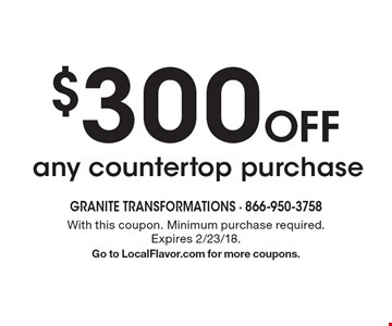 $300 Off any countertop purchase. With this coupon. Minimum purchase required. Expires 2/23/18. Go to LocalFlavor.com for more coupons.