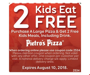 2 Kids eat free. Purchase a large pizza & get 2 free kids meals, including drink. When ordering online please use coupon code 2534. Please mention coupon when ordering. Not valid with and other offer. One coupon per customer per visit. A normal delivery charge will apply. Limited delivery area. Expires August 10, 2018. 2534.