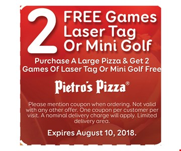 2 free games laser tag or mini golf. Purchase a large pizza & get 2 free games of laser tag or mini golf free. Please mention coupon when ordering. Not valid with any other offer. One coupon per customer per visit. A nominal delivery charge will apply. Limited delivery area. Expires August 10, 2018.